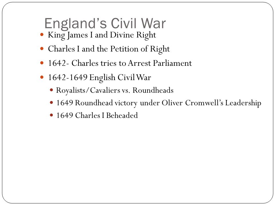 England's Civil War King James I and Divine Right Charles I and the Petition of Right 1642- Charles tries to Arrest Parliament 1642-1649 English Civil War Royalists/Cavaliers vs.
