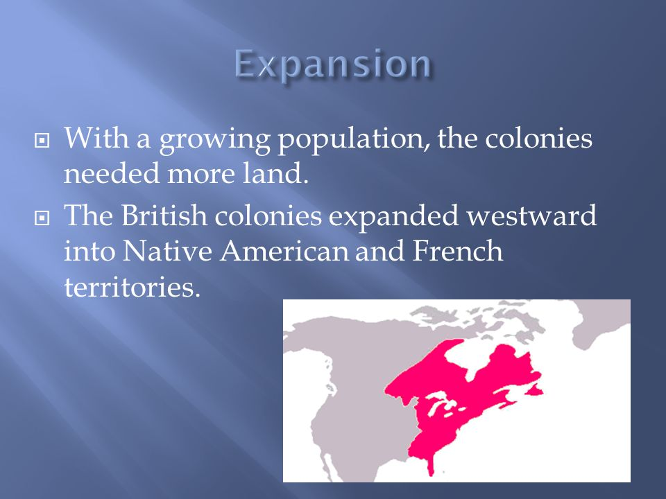  With a growing population, the colonies needed more land.  The British colonies expanded westward into Native American and French territories.