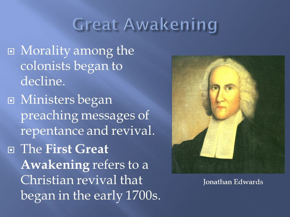  Morality among the colonists began to decline.  Ministers began preaching messages of repentance and revival.  The First Great Awakening refers to