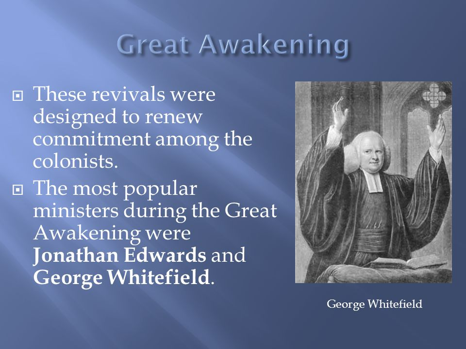  These revivals were designed to renew commitment among the colonists.  The most popular ministers during the Great Awakening were Jonathan Edwards