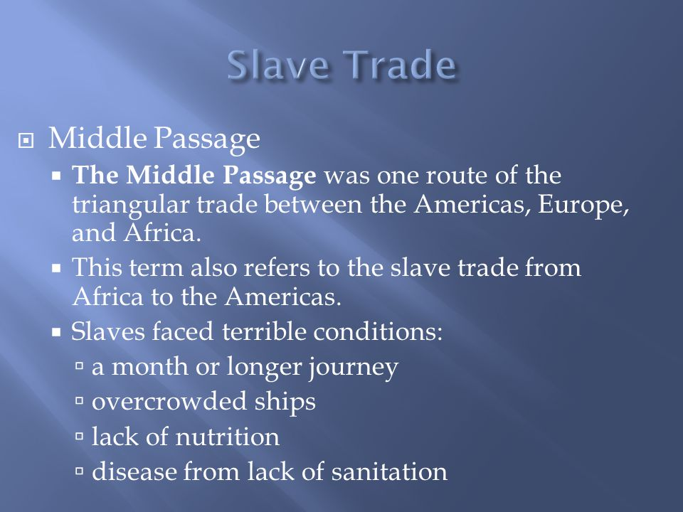  Middle Passage  The Middle Passage was one route of the triangular trade between the Americas, Europe, and Africa.  This term also refers to the s