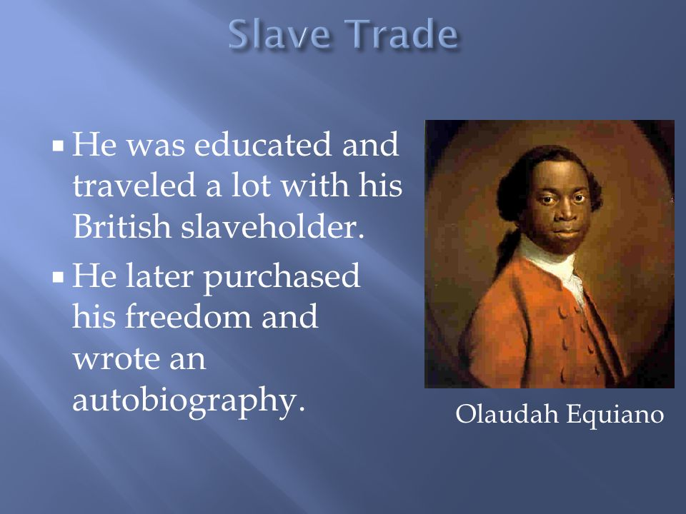  He was educated and traveled a lot with his British slaveholder.  He later purchased his freedom and wrote an autobiography. Olaudah Equiano
