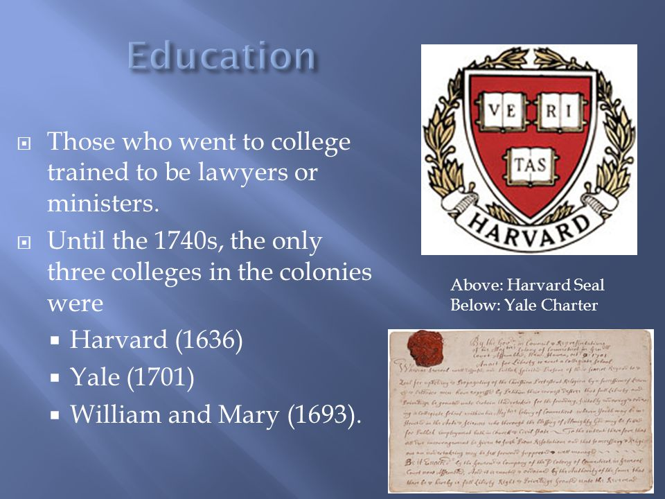  Those who went to college trained to be lawyers or ministers.  Until the 1740s, the only three colleges in the colonies were  Harvard (1636)  Yal
