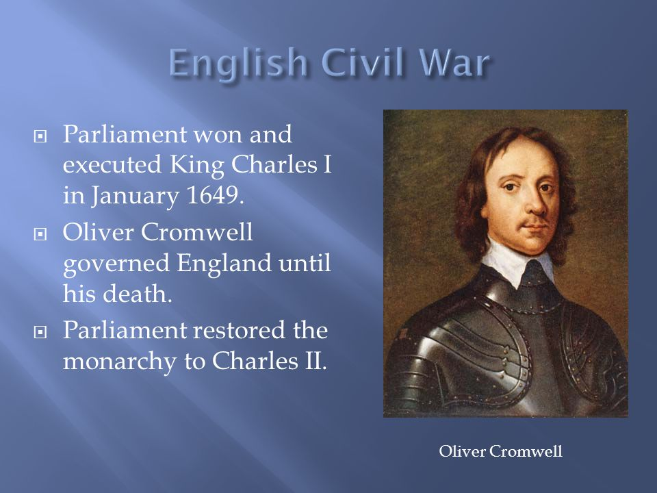  Parliament won and executed King Charles I in January 1649.  Oliver Cromwell governed England until his death.  Parliament restored the monarchy t
