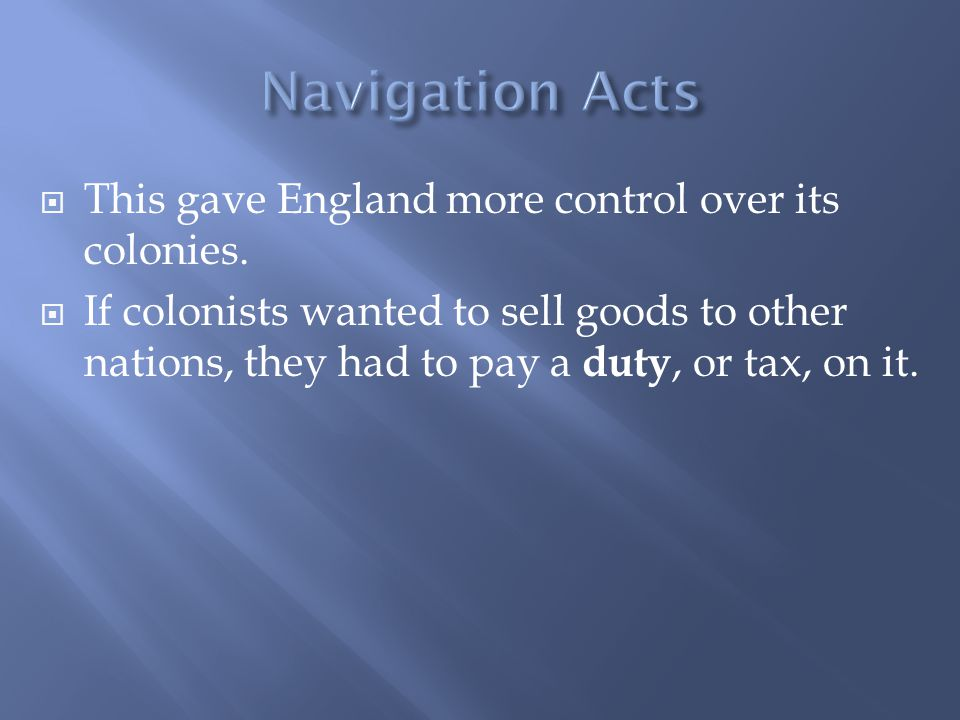  This gave England more control over its colonies.  If colonists wanted to sell goods to other nations, they had to pay a duty, or tax, on it.