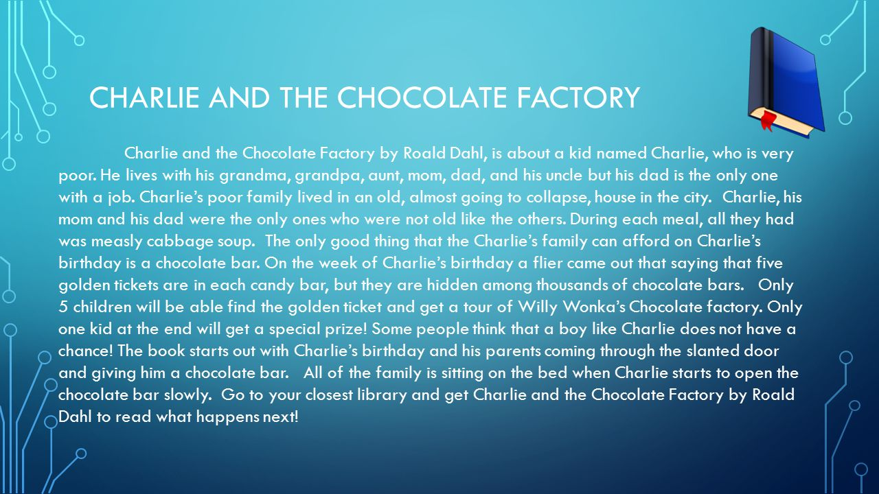 CHARLIE AND THE CHOCOLATE FACTORY Charlie and the Chocolate Factory by Roald Dahl, is about a kid named Charlie, who is very poor. He lives with his g