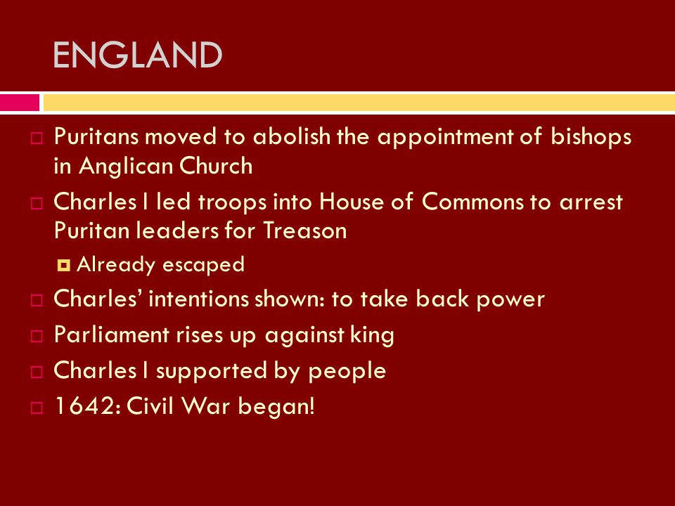 PPuritans moved to abolish the appointment of bishops in Anglican Church CCharles I led troops into House of Commons to arrest Puritan leaders for