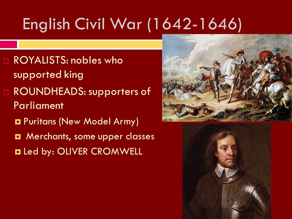 English Civil War (1642-1646) RROYALISTS: nobles who supported king RROUNDHEADS: supporters of Parliament PPuritans (New Model Army)  Merchants