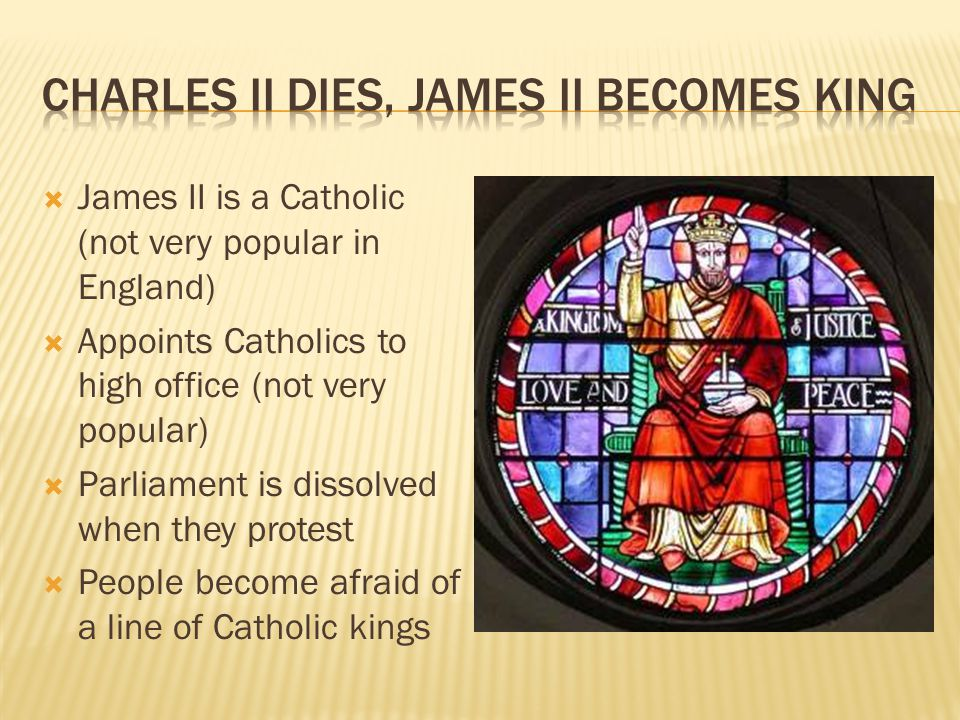  James II is a Catholic (not very popular in England)  Appoints Catholics to high office (not very popular)  Parliament is dissolved when they prot