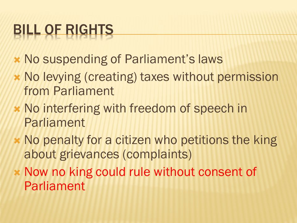  No suspending of Parliament's laws  No levying (creating) taxes without permission from Parliament  No interfering with freedom of speech in Parli