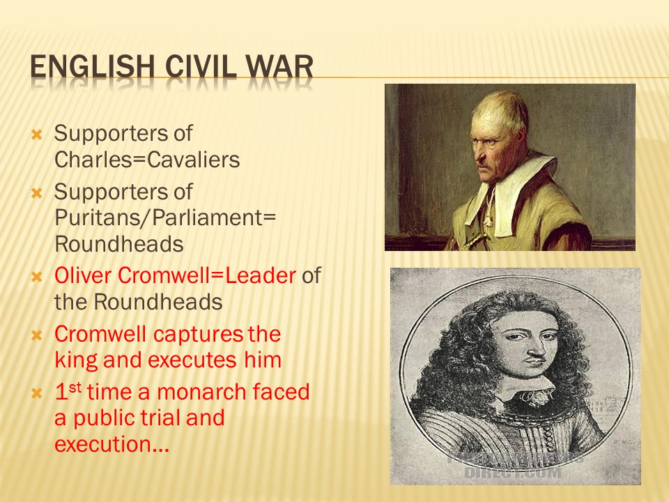  Supporters of Charles=Cavaliers  Supporters of Puritans/Parliament= Roundheads  Oliver Cromwell=Leader of the Roundheads  Cromwell captures the k