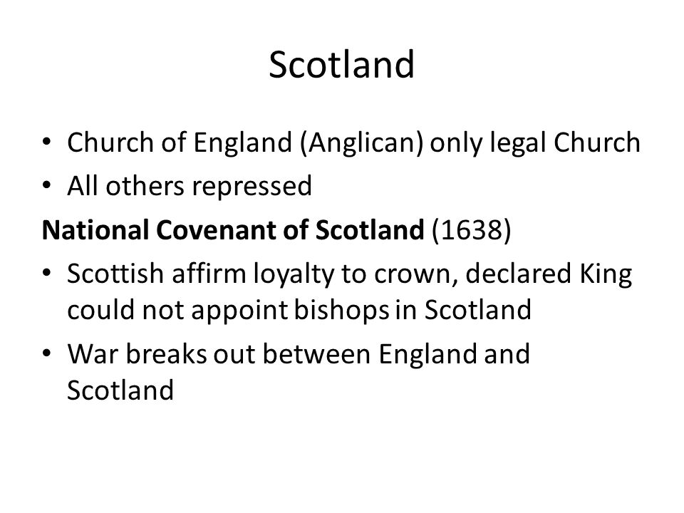 Scotland Church of England (Anglican) only legal Church All others repressed National Covenant of Scotland (1638) Scottish affirm loyalty to crown, declared King could not appoint bishops in Scotland War breaks out between England and Scotland