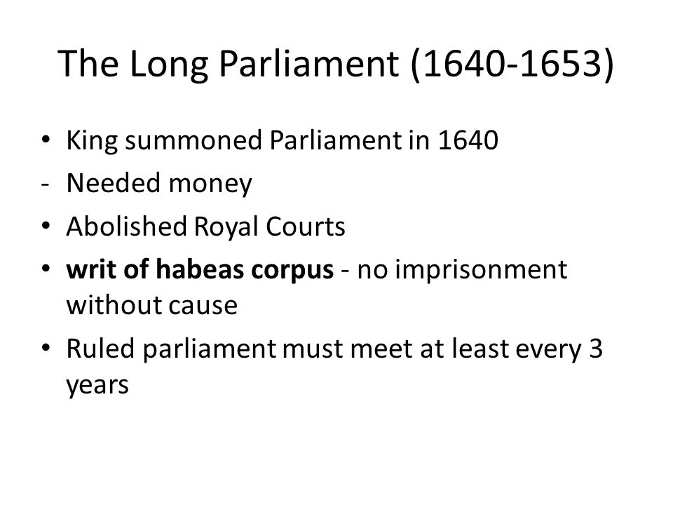 The Long Parliament (1640-1653) King summoned Parliament in 1640 -Needed money Abolished Royal Courts writ of habeas corpus - no imprisonment without cause Ruled parliament must meet at least every 3 years