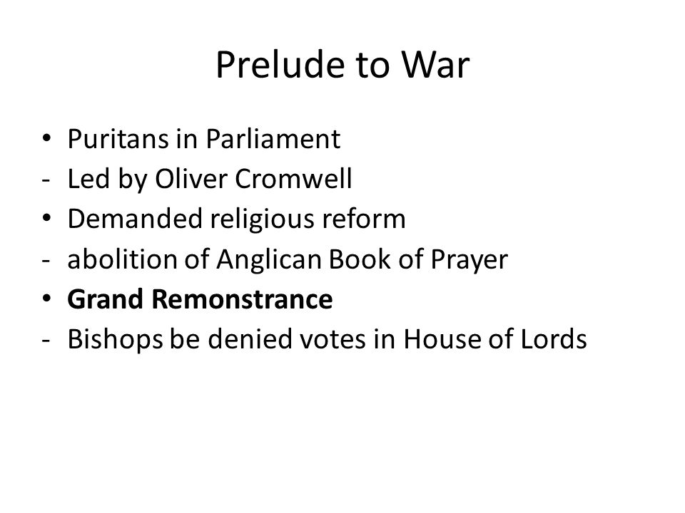 Prelude to War Puritans in Parliament -Led by Oliver Cromwell Demanded religious reform -abolition of Anglican Book of Prayer Grand Remonstrance -Bishops be denied votes in House of Lords