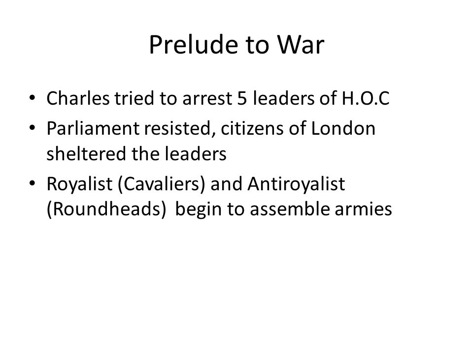 Prelude to War Charles tried to arrest 5 leaders of H.O.C Parliament resisted, citizens of London sheltered the leaders Royalist (Cavaliers) and Antiroyalist (Roundheads) begin to assemble armies