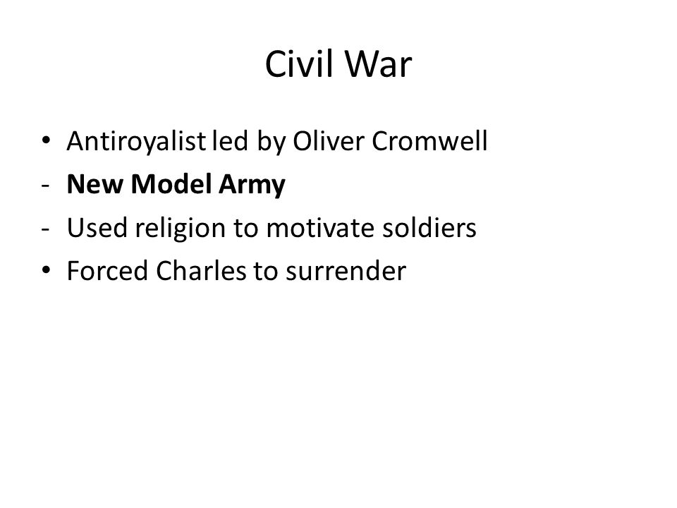 Civil War Antiroyalist led by Oliver Cromwell -New Model Army -Used religion to motivate soldiers Forced Charles to surrender