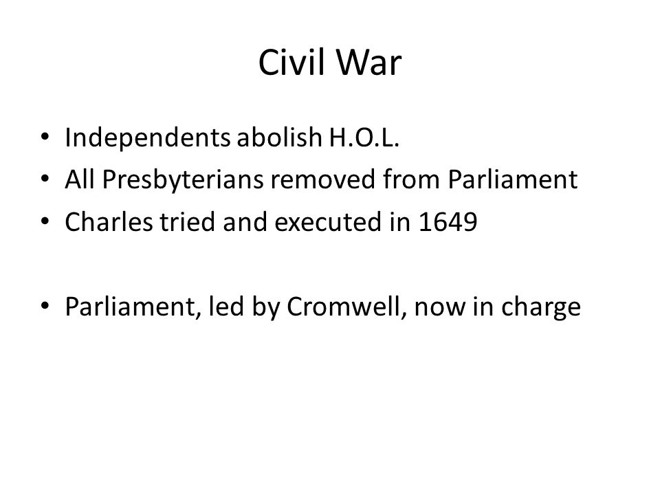 Civil War Independents abolish H.O.L. All Presbyterians removed from Parliament Charles tried and executed in 1649 Parliament, led by Cromwell, now in