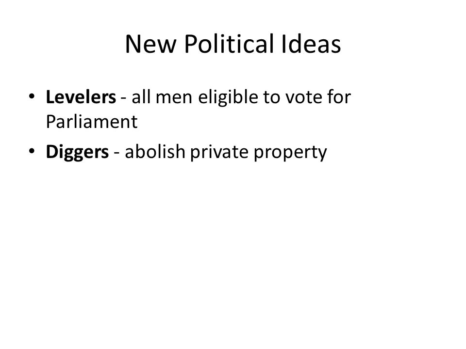 New Political Ideas Levelers - all men eligible to vote for Parliament Diggers - abolish private property