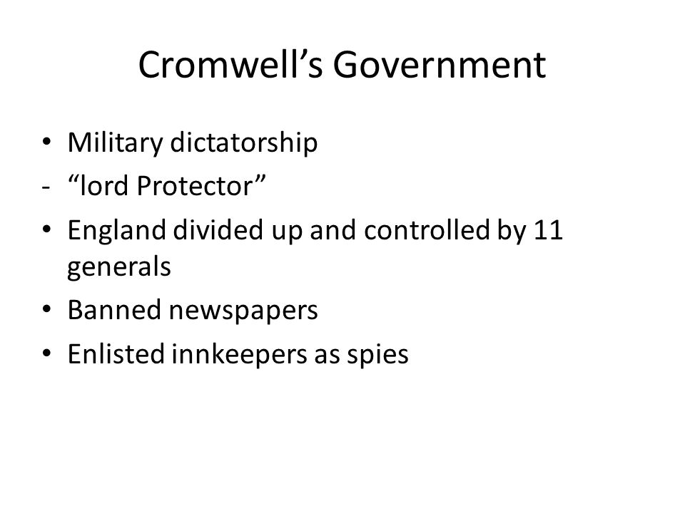 Cromwell's Government Military dictatorship - lord Protector England divided up and controlled by 11 generals Banned newspapers Enlisted innkeepers as spies