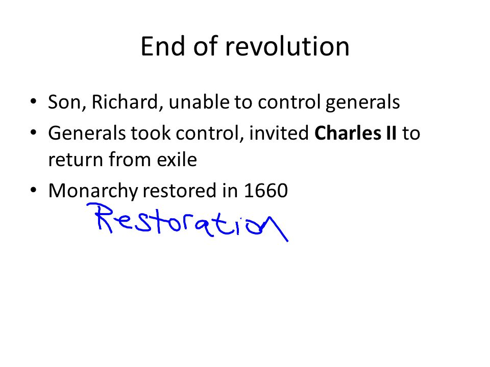 End of revolution Son, Richard, unable to control generals Generals took control, invited Charles II to return from exile Monarchy restored in 1660