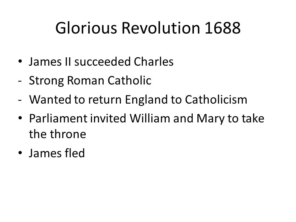 Glorious Revolution 1688 James II succeeded Charles -Strong Roman Catholic -Wanted to return England to Catholicism Parliament invited William and Mary to take the throne James fled
