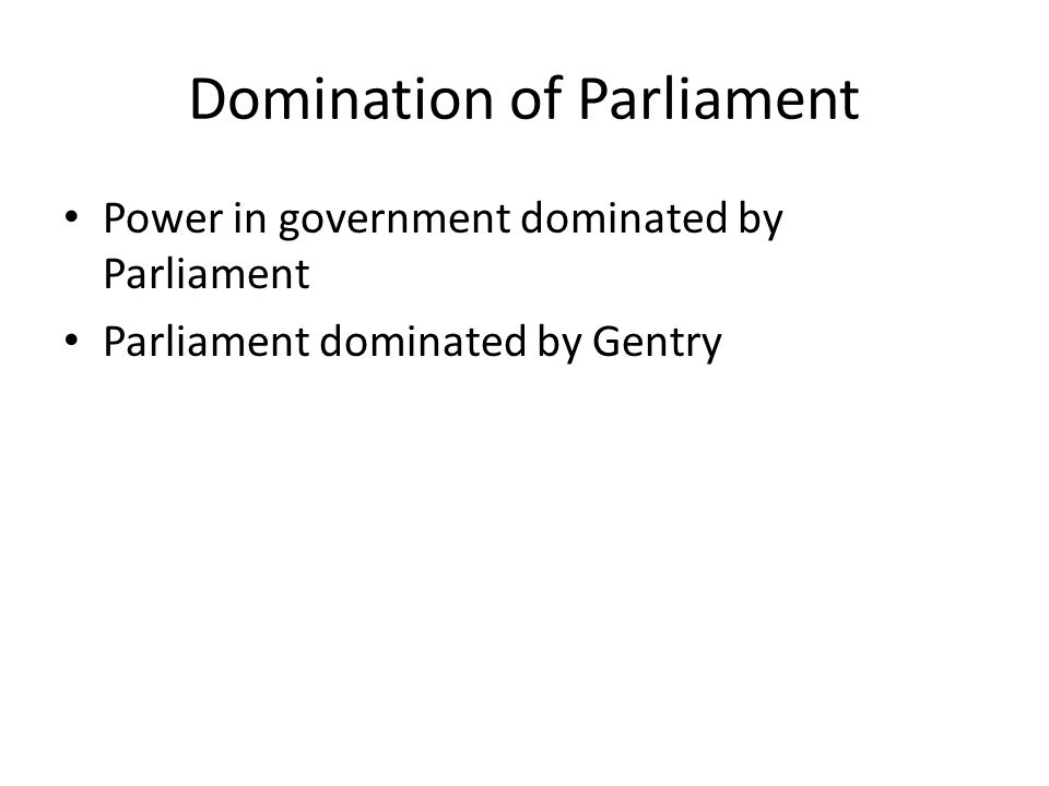 Domination of Parliament Power in government dominated by Parliament Parliament dominated by Gentry