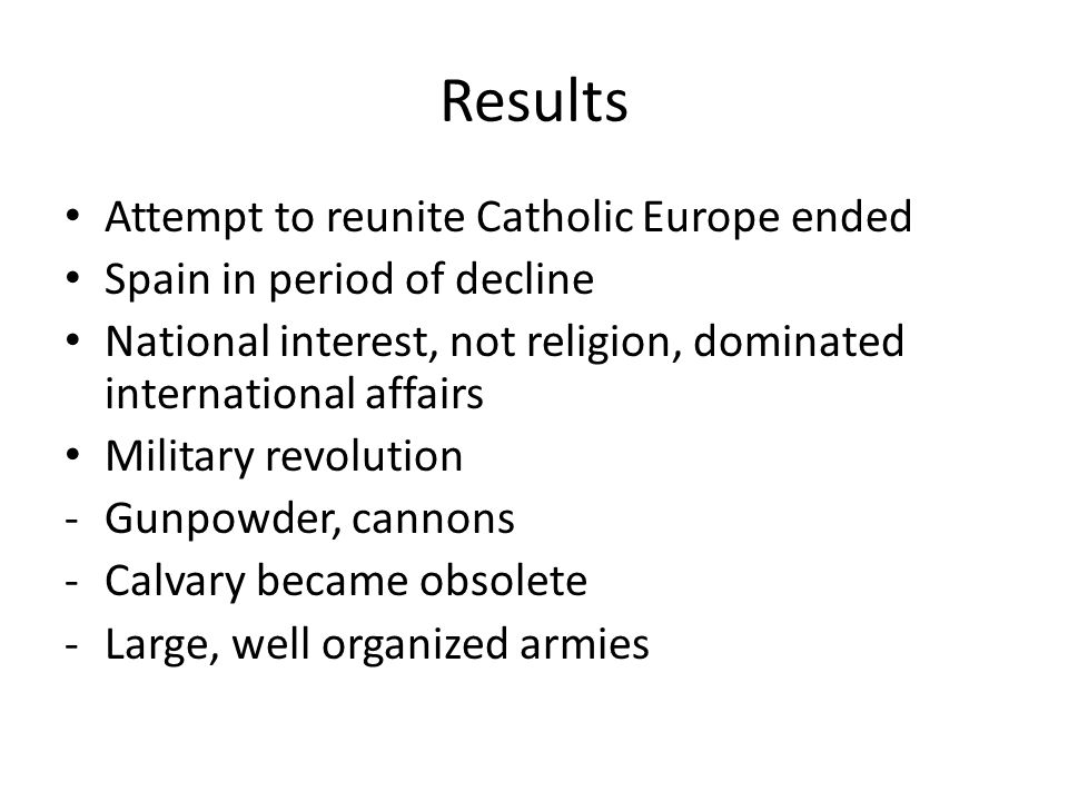 Results Attempt to reunite Catholic Europe ended Spain in period of decline National interest, not religion, dominated international affairs Military revolution -Gunpowder, cannons -Calvary became obsolete -Large, well organized armies