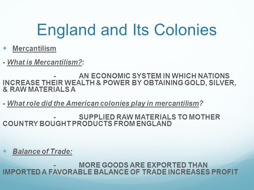 England and Its Colonies Mercantilism - What is Mercantilism?: -AN ECONOMIC SYSTEM IN WHICH NATIONS INCREASE THEIR WEALTH & POWER BY OBTAINING GOLD, SILVER, & RAW MATERIALS A - What role did the American colonies play in mercantilism.
