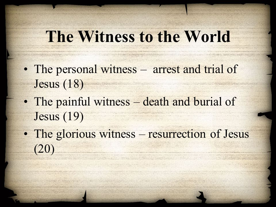 The Witness to the World The personal witness – arrest and trial of Jesus (18) The painful witness – death and burial of Jesus (19) The glorious witness – resurrection of Jesus (20)