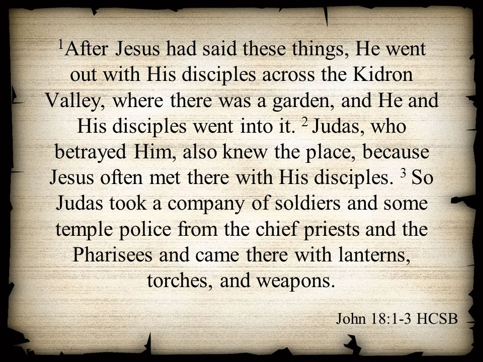 1 After Jesus had said these things, He went out with His disciples across the Kidron Valley, where there was a garden, and He and His disciples went into it.