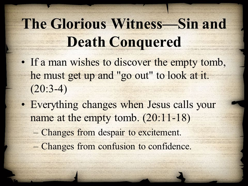 The Glorious Witness—Sin and Death Conquered If a man wishes to discover the empty tomb, he must get up and go out to look at it.