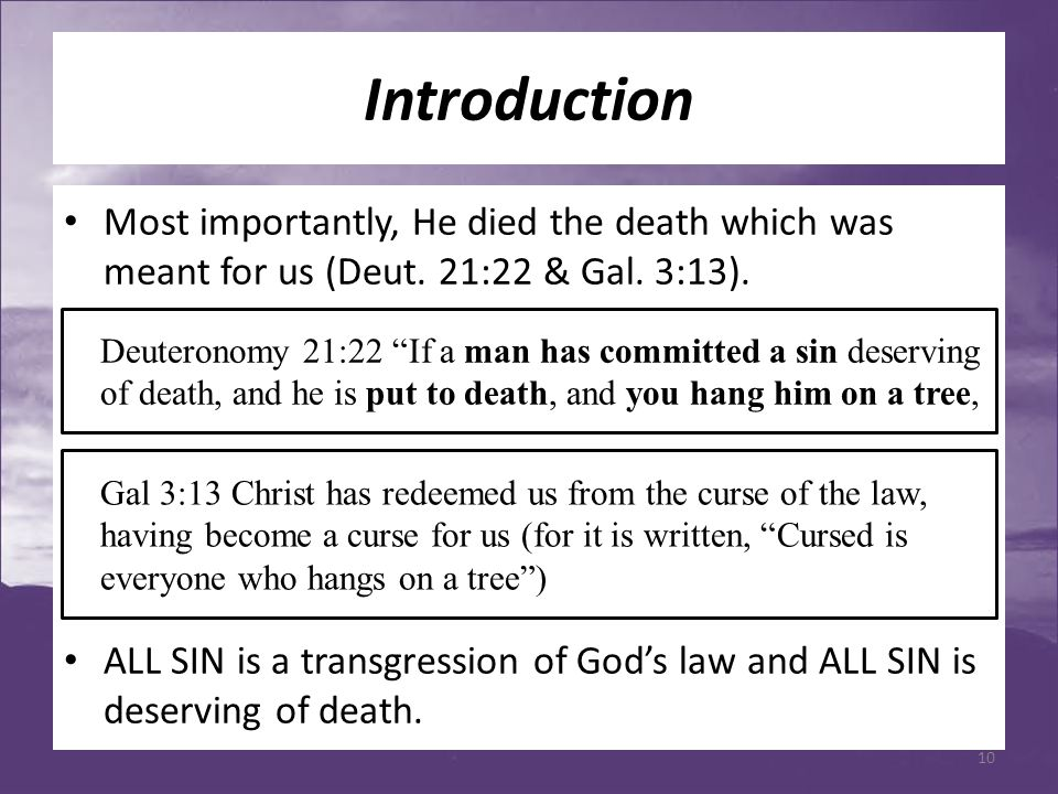 Introduction Most importantly, He died the death which was meant for us (Deut. 21:22 & Gal. 3:13). ALL SIN is a transgression of God's law and ALL SIN