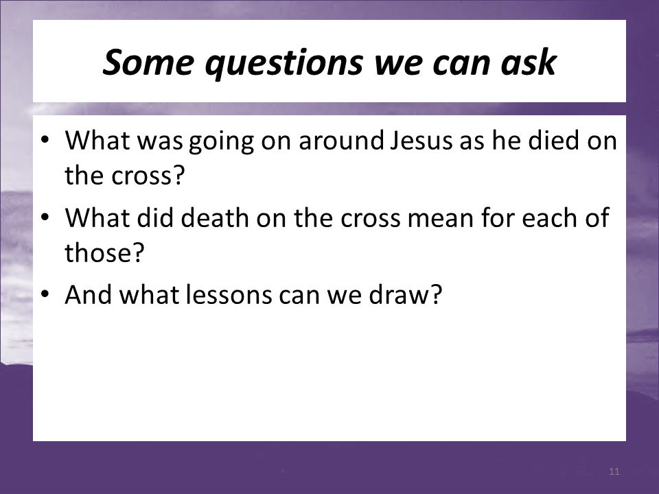 Some questions we can ask What was going on around Jesus as he died on the cross? What did death on the cross mean for each of those? And what lessons