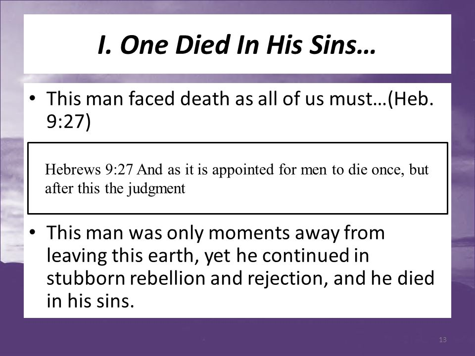 I. One Died In His Sins… This man faced death as all of us must…(Heb. 9:27) This man was only moments away from leaving this earth, yet he continued i
