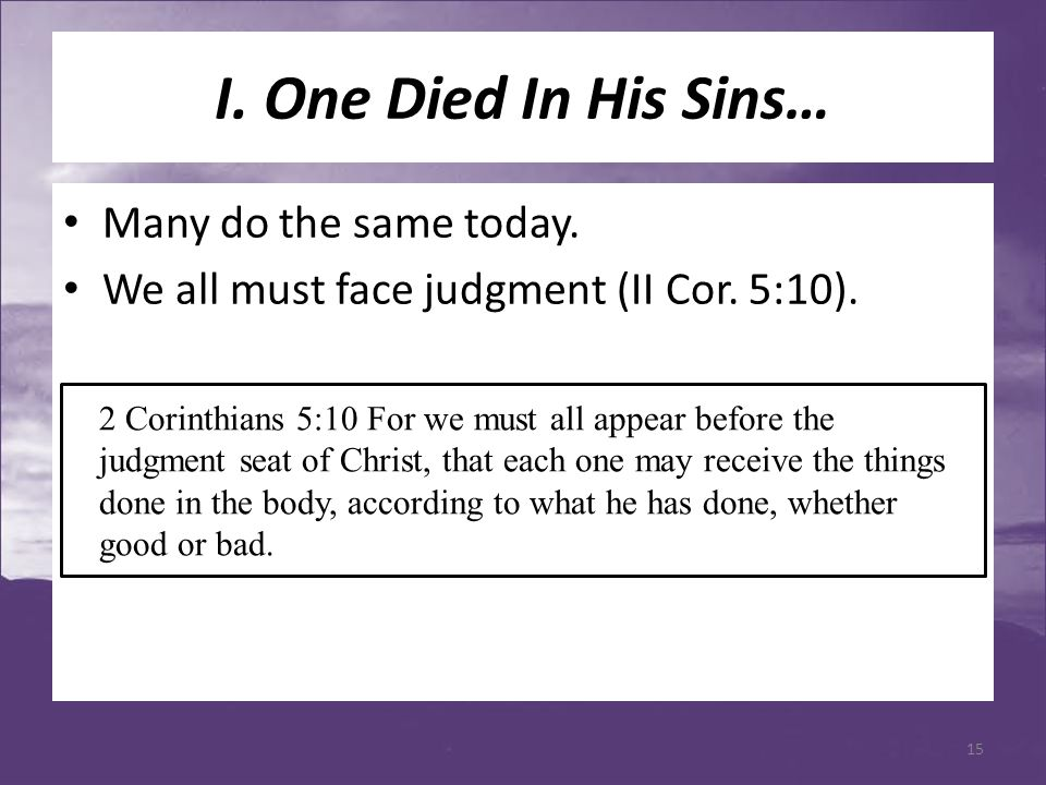 I. One Died In His Sins… Many do the same today. We all must face judgment (II Cor. 5:10). 2 Corinthians 5:10 For we must all appear before the judgme