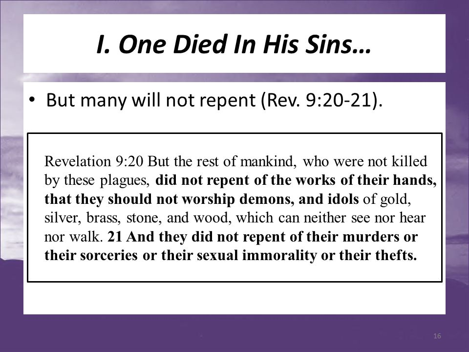 I. One Died In His Sins… But many will not repent (Rev. 9:20-21). Revelation 9:20 But the rest of mankind, who were not killed by these plagues, did n