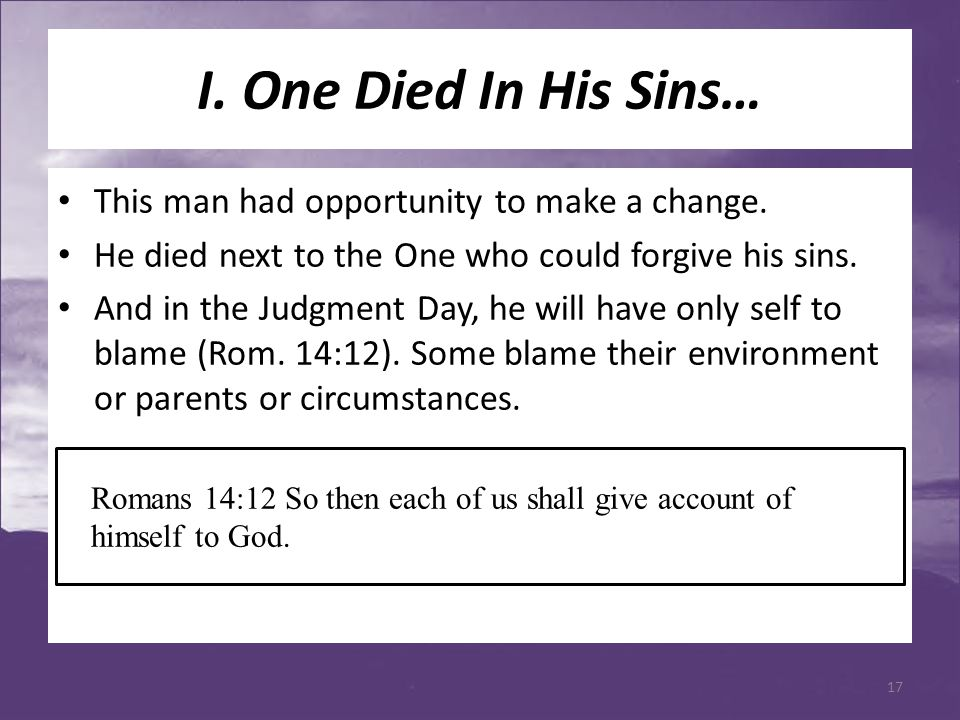I. One Died In His Sins… This man had opportunity to make a change. He died next to the One who could forgive his sins. And in the Judgment Day, he wi