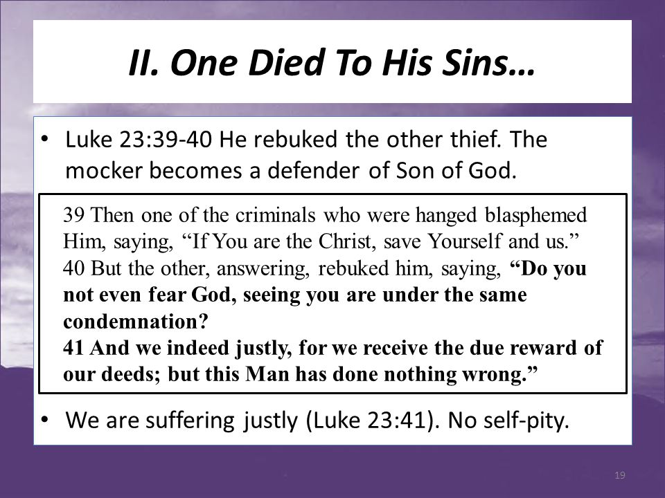 II. One Died To His Sins… Luke 23:39-40 He rebuked the other thief. The mocker becomes a defender of Son of God. We are suffering justly (Luke 23:41).