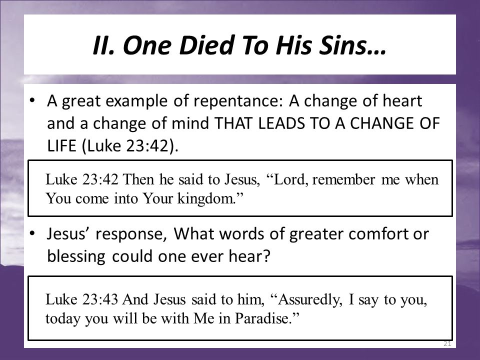 II. One Died To His Sins… A great example of repentance: A change of heart and a change of mind THAT LEADS TO A CHANGE OF LIFE (Luke 23:42). Jesus' re