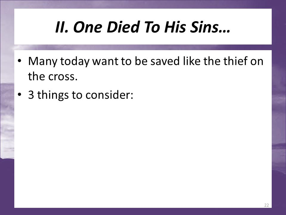 II. One Died To His Sins… Many today want to be saved like the thief on the cross. 3 things to consider: 22