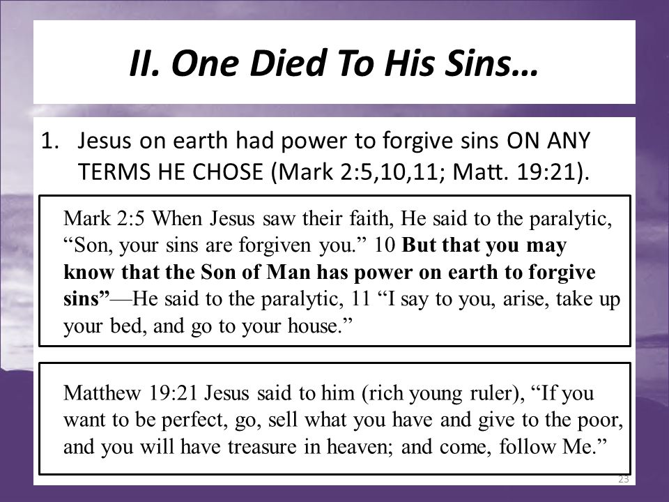 II. One Died To His Sins… 1.Jesus on earth had power to forgive sins ON ANY TERMS HE CHOSE (Mark 2:5,10,11; Matt. 19:21). Matthew 19:21 Jesus said to
