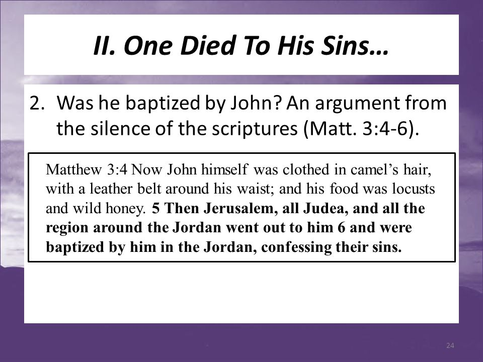 II. One Died To His Sins… 2.Was he baptized by John? An argument from the silence of the scriptures (Matt. 3:4-6). Matthew 3:4 Now John himself was cl