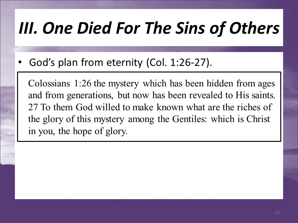 III. One Died For The Sins of Others God's plan from eternity (Col. 1:26-27). Colossians 1:26 the mystery which has been hidden from ages and from gen