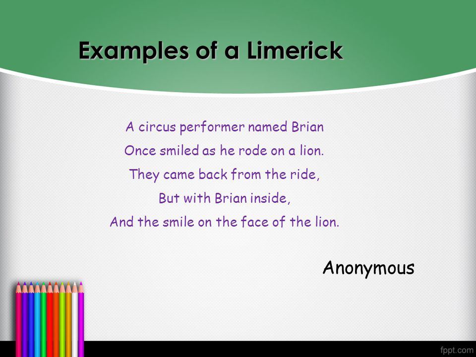 Examples Examples of a Limerick A circus performer named Brian Once smiled as he rode on a lion. They came back from the ride, But with Brian inside,