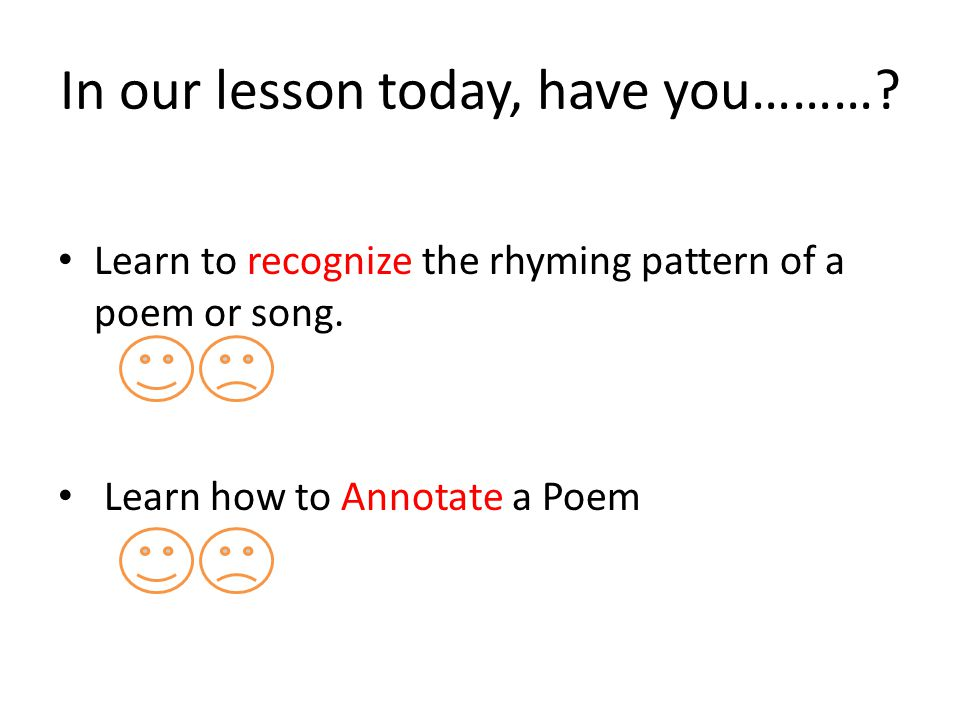 In our lesson today, have you………? Learn to recognize the rhyming pattern of a poem or song. Learn how to Annotate a Poem