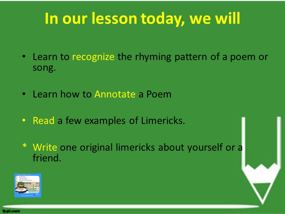In our lesson today, we will Learn to recognize the rhyming pattern of a poem or song. Learn how to Annotate a Poem Read a few examples of Limericks.