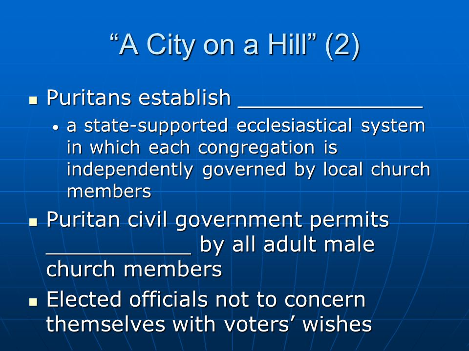 A City on a Hill (2) Puritans establish ______________ Puritans establish ______________ a state-supported ecclesiastical system in which each congregation is independently governed by local church members a state-supported ecclesiastical system in which each congregation is independently governed by local church members Puritan civil government permits ___________ by all adult male church members Puritan civil government permits ___________ by all adult male church members Elected officials not to concern themselves with voters' wishes Elected officials not to concern themselves with voters' wishes