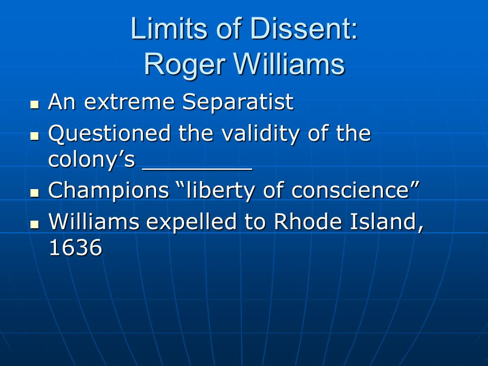 Limits of Dissent: Roger Williams An extreme Separatist An extreme Separatist Questioned the validity of the colony's ________ Questioned the validity of the colony's ________ Champions liberty of conscience Champions liberty of conscience Williams expelled to Rhode Island, 1636 Williams expelled to Rhode Island, 1636