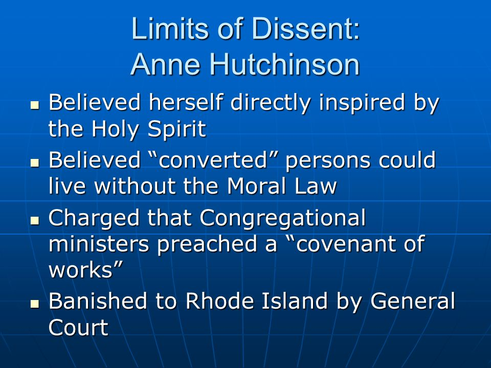 Limits of Dissent: Anne Hutchinson Believed herself directly inspired by the Holy Spirit Believed herself directly inspired by the Holy Spirit Believed converted persons could live without the Moral Law Believed converted persons could live without the Moral Law Charged that Congregational ministers preached a covenant of works Charged that Congregational ministers preached a covenant of works Banished to Rhode Island by General Court Banished to Rhode Island by General Court