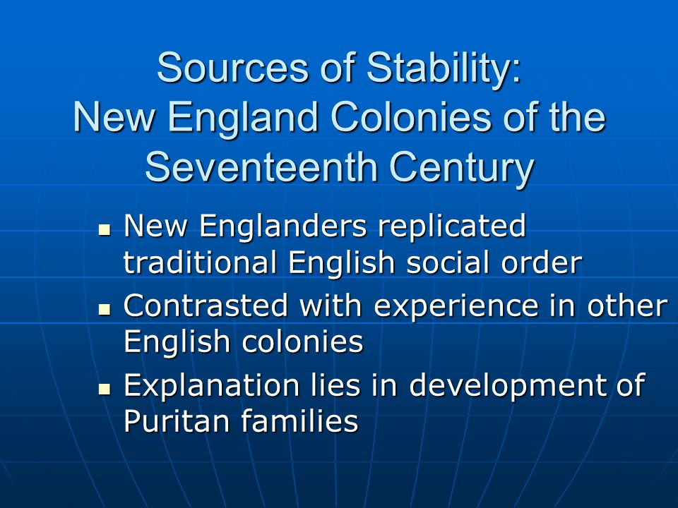 Sources of Stability: New England Colonies of the Seventeenth Century New Englanders replicated traditional English social order New Englanders replicated traditional English social order Contrasted with experience in other English colonies Contrasted with experience in other English colonies Explanation lies in development of Puritan families Explanation lies in development of Puritan families